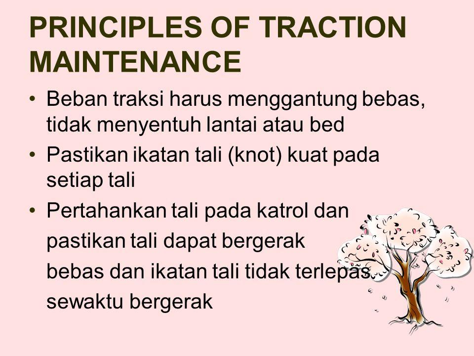 PRINCIPLES OF TRACTION MAINTENANCE Beban traksi harus menggantung bebas, tidak menyentuh lantai atau bed Pastikan ikatan tali (knot) kuat pada setiap tali Pertahankan tali pada katrol dan pastikan tali dapat bergerak bebas dan ikatan tali tidak terlepas sewaktu bergerak