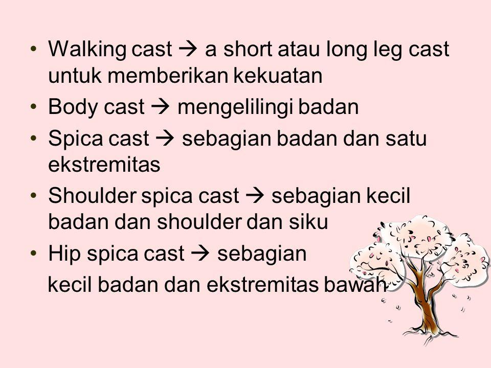 Walking cast  a short atau long leg cast untuk memberikan kekuatan Body cast  mengelilingi badan Spica cast  sebagian badan dan satu ekstremitas Shoulder spica cast  sebagian kecil badan dan shoulder dan siku Hip spica cast  sebagian kecil badan dan ekstremitas bawah