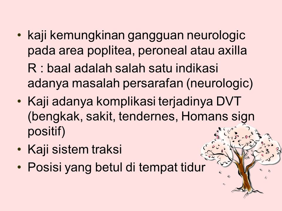 kaji kemungkinan gangguan neurologic pada area poplitea, peroneal atau axilla R : baal adalah salah satu indikasi adanya masalah persarafan (neurologic) Kaji adanya komplikasi terjadinya DVT (bengkak, sakit, tendernes, Homans sign positif) Kaji sistem traksi Posisi yang betul di tempat tidur