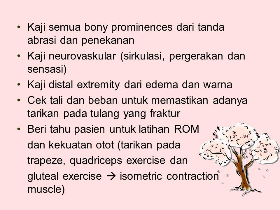 Kaji semua bony prominences dari tanda abrasi dan penekanan Kaji neurovaskular (sirkulasi, pergerakan dan sensasi) Kaji distal extremity dari edema dan warna Cek tali dan beban untuk memastikan adanya tarikan pada tulang yang fraktur Beri tahu pasien untuk latihan ROM dan kekuatan otot (tarikan pada trapeze, quadriceps exercise dan gluteal exercise  isometric contraction muscle)
