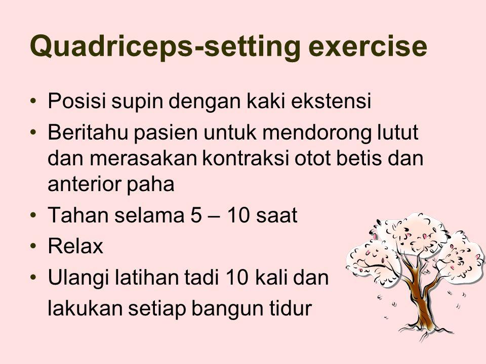 Quadriceps-setting exercise Posisi supin dengan kaki ekstensi Beritahu pasien untuk mendorong lutut dan merasakan kontraksi otot betis dan anterior paha Tahan selama 5 – 10 saat Relax Ulangi latihan tadi 10 kali dan lakukan setiap bangun tidur