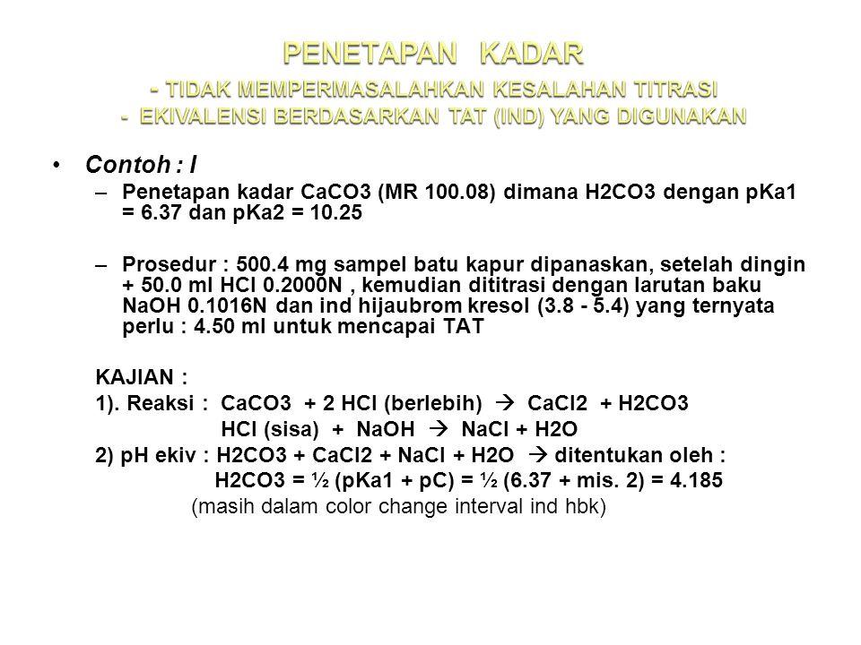 Contoh : I –Penetapan kadar CaCO3 (MR 100.08) dimana H2CO3 dengan pKa1 = 6.37 dan pKa2 = 10.25 –Prosedur : 500.4 mg sampel batu kapur dipanaskan, setelah dingin + 50.0 ml HCl 0.2000N, kemudian dititrasi dengan larutan baku NaOH 0.1016N dan ind hijaubrom kresol (3.8 - 5.4) yang ternyata perlu : 4.50 ml untuk mencapai TAT KAJIAN : 1).