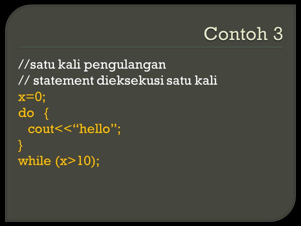 //satu kali pengulangan // statement dieksekusi satu kali x=0; do { cout<< hello ; } while (x>10);