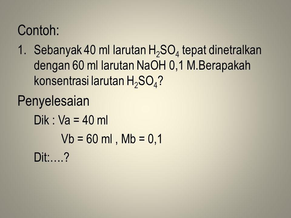 Contoh: 1.Sebanyak 40 ml larutan H 2 SO 4 tepat dinetralkan dengan 60 ml larutan NaOH 0,1 M.Berapakah konsentrasi larutan H 2 SO 4 .