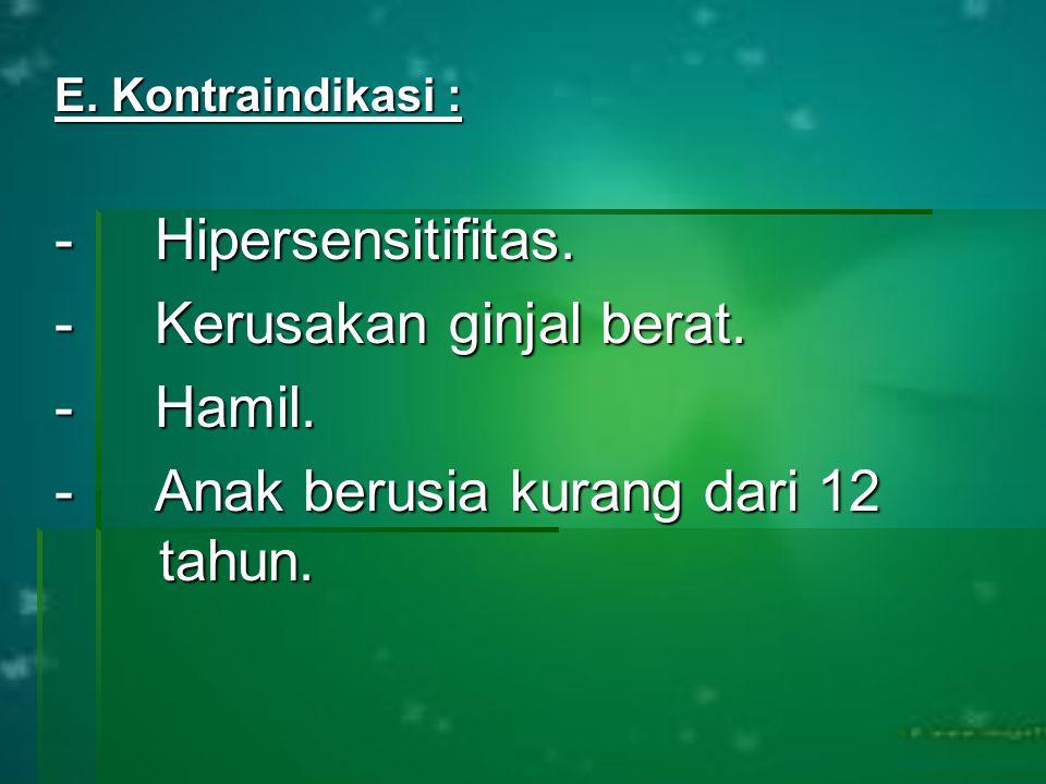 E. Kontraindikasi : - Hipersensitifitas. - Kerusakan ginjal berat. - Hamil. - Anak berusia kurang dari 12 tahun.