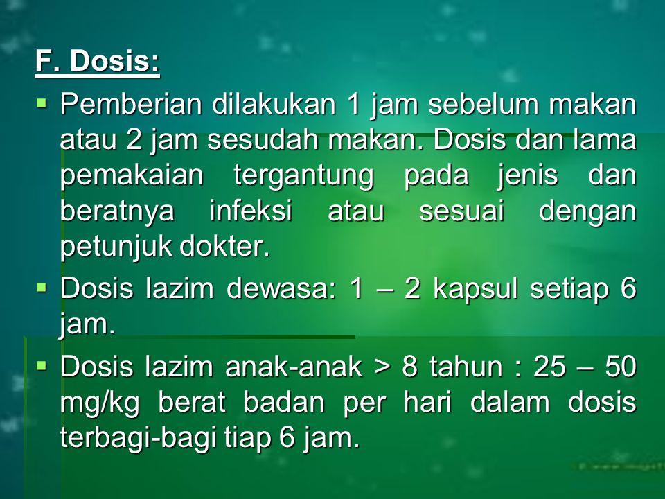F. Dosis:  Pemberian dilakukan 1 jam sebelum makan atau 2 jam sesudah makan. Dosis dan lama pemakaian tergantung pada jenis dan beratnya infeksi atau