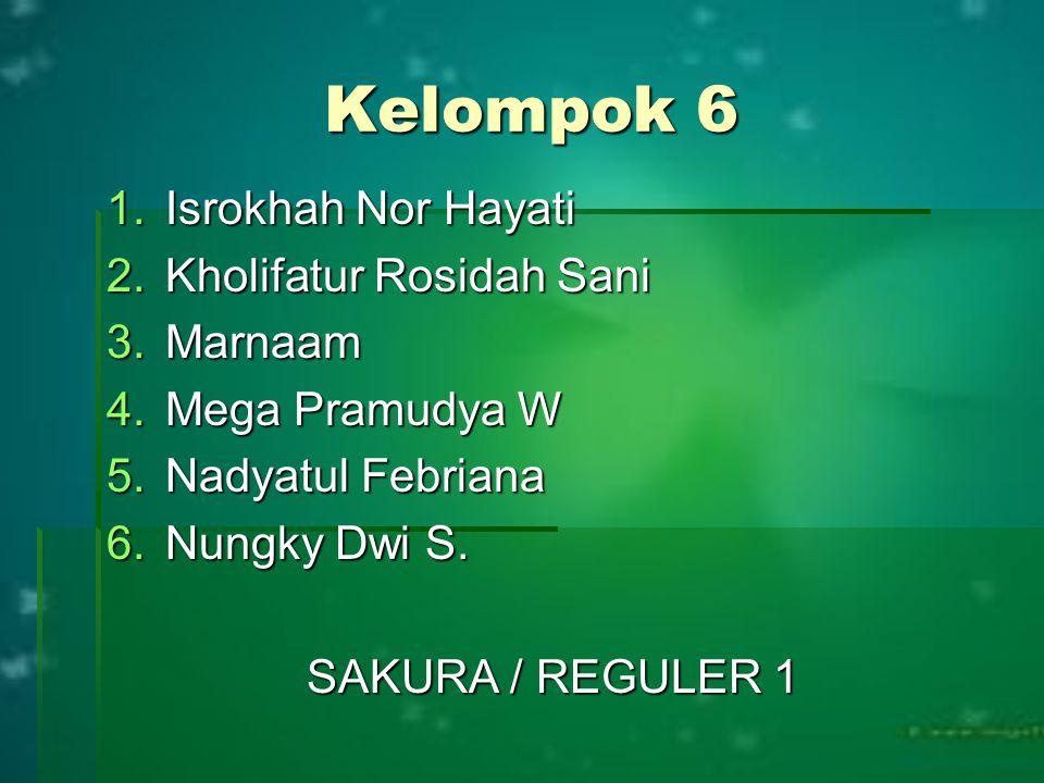 Kelompok 6 1.Isrokhah Nor Hayati 2.Kholifatur Rosidah Sani 3.Marnaam 4.Mega Pramudya W 5.Nadyatul Febriana 6.Nungky Dwi S. SAKURA / REGULER 1
