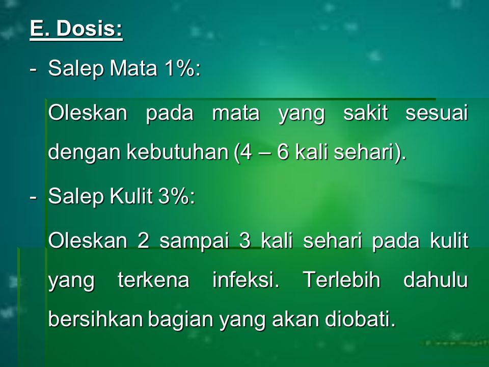 E. Dosis: -Salep Mata 1%: Oleskan pada mata yang sakit sesuai dengan kebutuhan (4 – 6 kali sehari). -Salep Kulit 3%: Oleskan 2 sampai 3 kali sehari pa