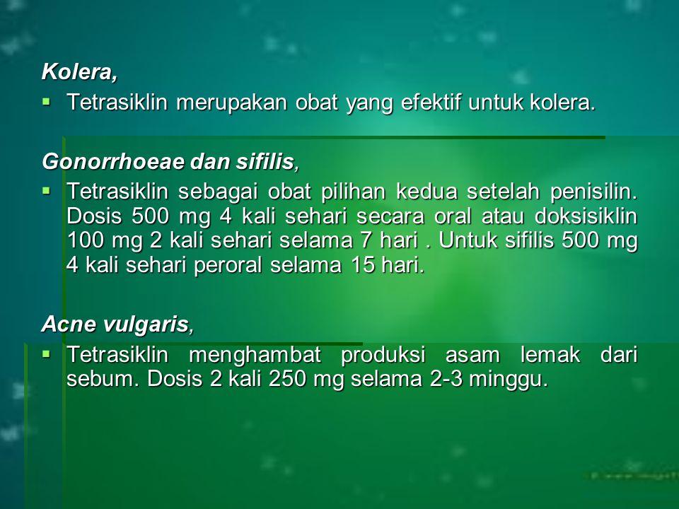 Kolera,  Tetrasiklin merupakan obat yang efektif untuk kolera. Gonorrhoeae dan sifilis,  Tetrasiklin sebagai obat pilihan kedua setelah penisilin. D