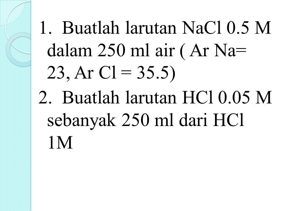 1. Buatlah larutan NaCl 0.5 M dalam 250 ml air ( Ar Na= 23, Ar Cl = 35.5) 2. Buatlah larutan HCl 0.05 M sebanyak 250 ml dari HCl 1M