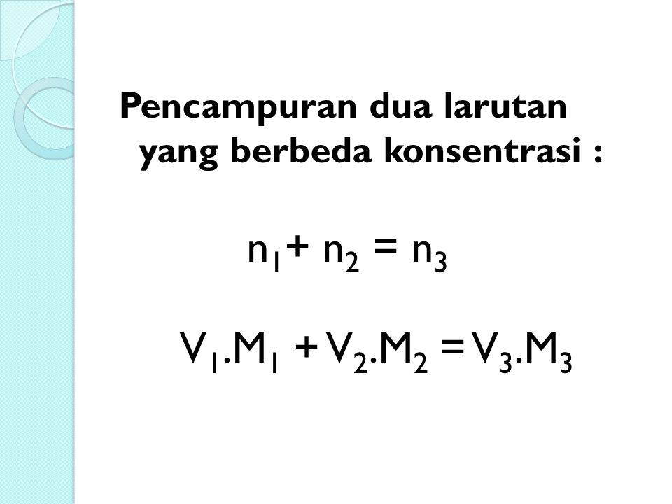 Pencampuran dua larutan yang berbeda konsentrasi : n 1 + n 2 = n 3 V 1.M 1 + V 2.M 2 = V 3.M 3