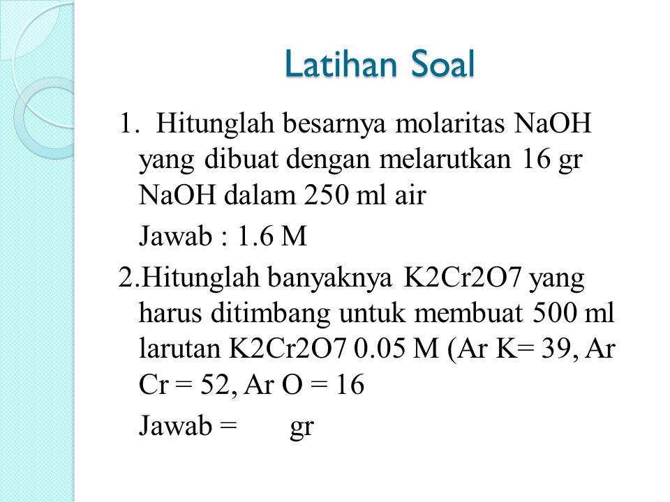 Latihan Soal 1. Hitunglah besarnya molaritas NaOH yang dibuat dengan melarutkan 16 gr NaOH dalam 250 ml air Jawab : 1.6 M 2.Hitunglah banyaknya K2Cr2O