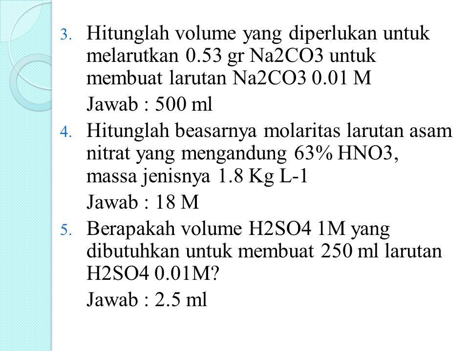 3. Hitunglah volume yang diperlukan untuk melarutkan 0.53 gr Na2CO3 untuk membuat larutan Na2CO3 0.01 M Jawab : 500 ml 4. Hitunglah beasarnya molarita