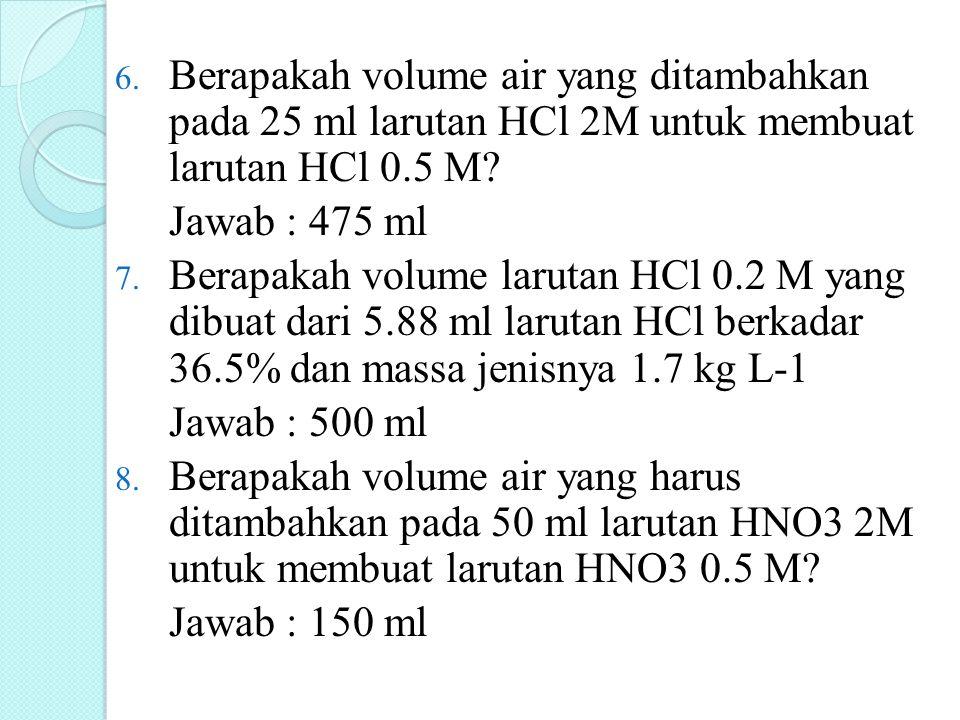 6. Berapakah volume air yang ditambahkan pada 25 ml larutan HCl 2M untuk membuat larutan HCl 0.5 M? Jawab : 475 ml 7. Berapakah volume larutan HCl 0.2