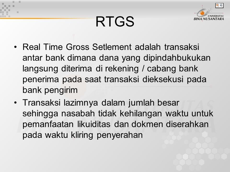 RTGS Real Time Gross Setlement adalah transaksi antar bank dimana dana yang dipindahbukukan langsung diterima di rekening / cabang bank penerima pada saat transaksi dieksekusi pada bank pengirim Transaksi lazimnya dalam jumlah besar sehingga nasabah tidak kehilangan waktu untuk pemanfaatan likuiditas dan dokmen diserahkan pada waktu kliring penyerahan