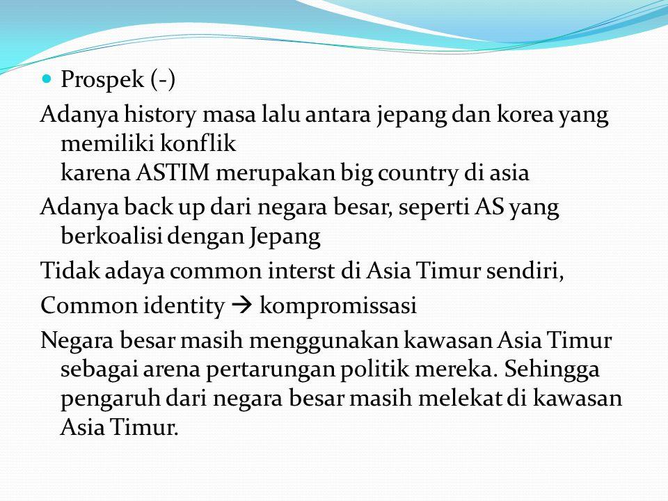 Prospek (-) Adanya history masa lalu antara jepang dan korea yang memiliki konflik karena ASTIM merupakan big country di asia Adanya back up dari negara besar, seperti AS yang berkoalisi dengan Jepang Tidak adaya common interst di Asia Timur sendiri, Common identity  kompromissasi Negara besar masih menggunakan kawasan Asia Timur sebagai arena pertarungan politik mereka.
