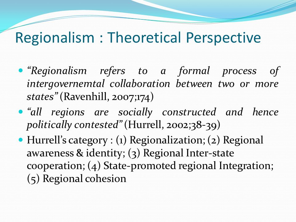 "Regionalism : Theoretical Perspective ""Regionalism refers to a formal process of intergovernemtal collaboration between two or more states"" (Ravenhill"