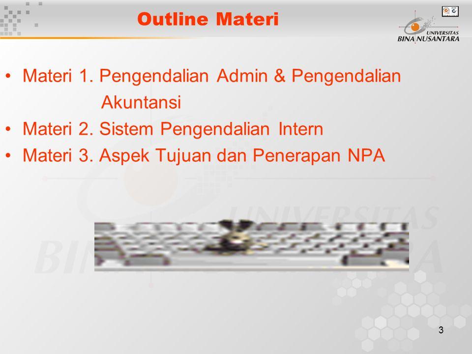 3 Outline Materi Materi 1. Pengendalian Admin & Pengendalian Akuntansi Materi 2. Sistem Pengendalian Intern Materi 3. Aspek Tujuan dan Penerapan NPA