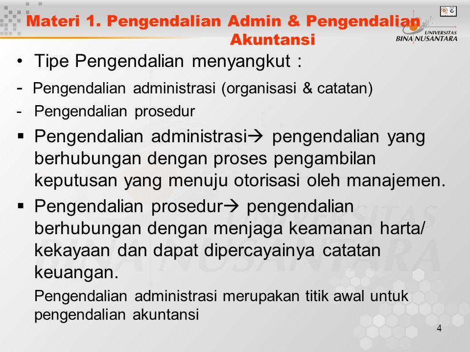 4 Materi 1. Pengendalian Admin & Pengendalian Akuntansi Tipe Pengendalian menyangkut : - Pengendalian administrasi (organisasi & catatan) -Pengendalia