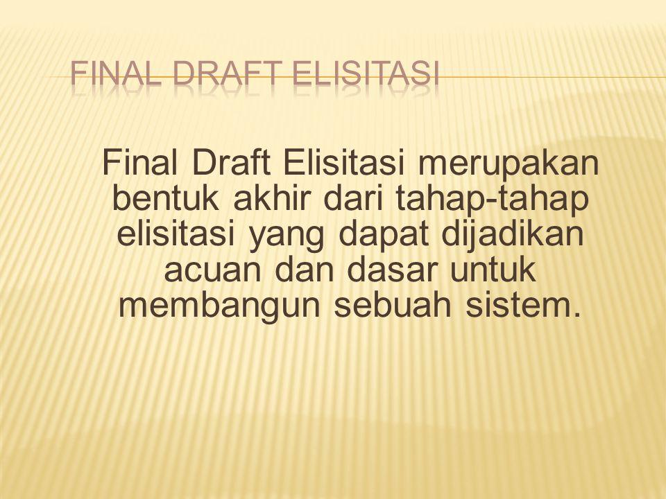 Final Draft Elisitasi merupakan bentuk akhir dari tahap-tahap elisitasi yang dapat dijadikan acuan dan dasar untuk membangun sebuah sistem.