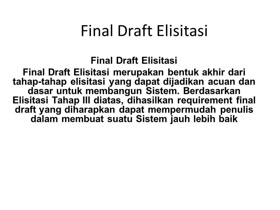 Final Draft Elisitasi Final Draft Elisitasi merupakan bentuk akhir dari tahap-tahap elisitasi yang dapat dijadikan acuan dan dasar untuk membangun Sis