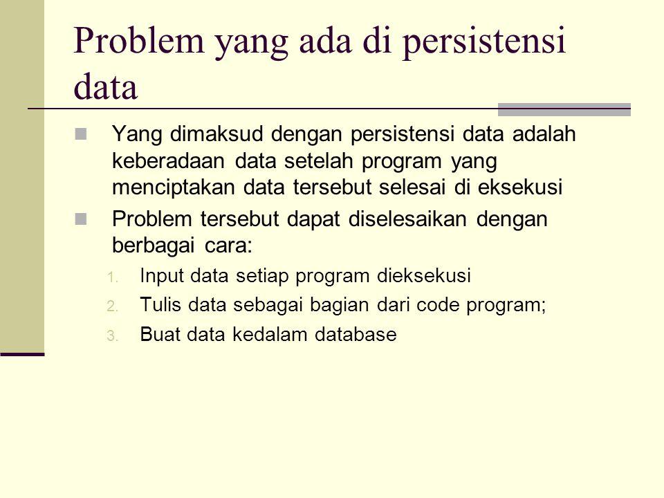 Problem yang ada di persistensi data Yang dimaksud dengan persistensi data adalah keberadaan data setelah program yang menciptakan data tersebut selesai di eksekusi Problem tersebut dapat diselesaikan dengan berbagai cara: 1.