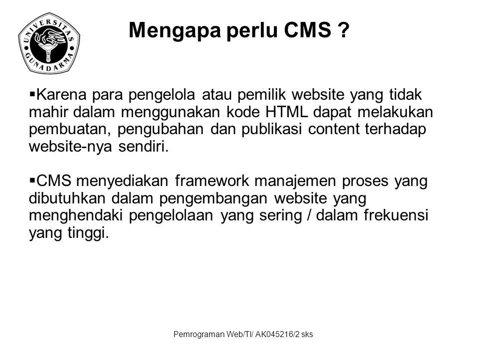 Pemrograman Web/TI/ AK045216/2 sks Mengapa perlu CMS ?  Karena para pengelola atau pemilik website yang tidak mahir dalam menggunakan kode HTML dapat