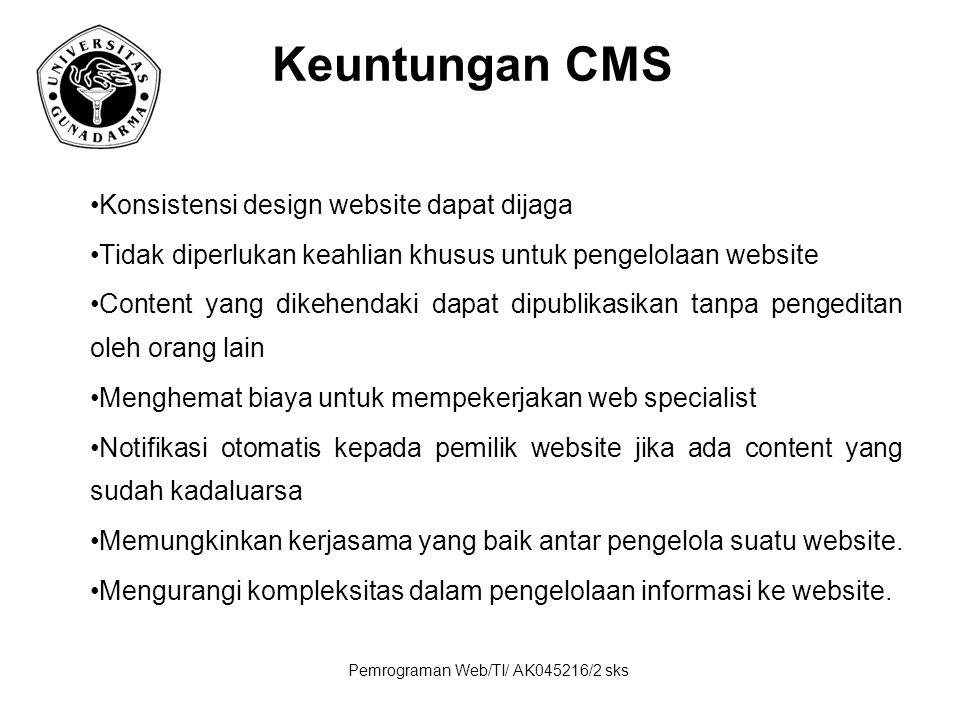 Pemrograman Web/TI/ AK045216/2 sks Keuntungan CMS Konsistensi design website dapat dijaga Tidak diperlukan keahlian khusus untuk pengelolaan website Content yang dikehendaki dapat dipublikasikan tanpa pengeditan oleh orang lain Menghemat biaya untuk mempekerjakan web specialist Notifikasi otomatis kepada pemilik website jika ada content yang sudah kadaluarsa Memungkinkan kerjasama yang baik antar pengelola suatu website.