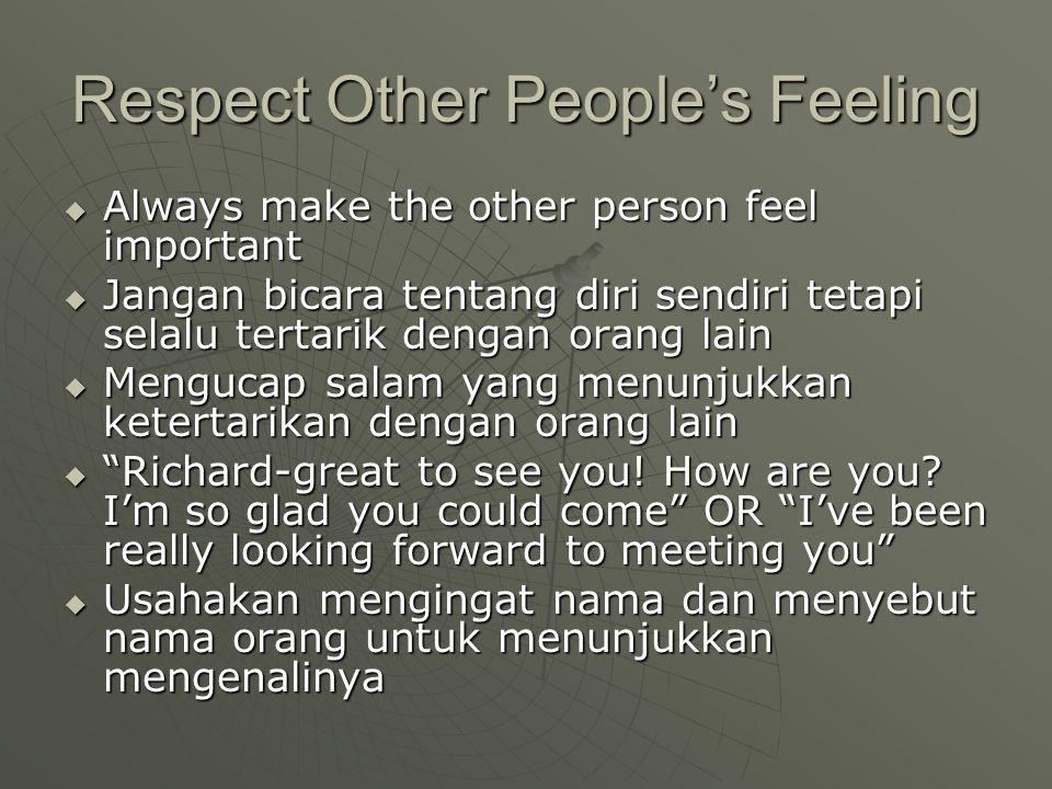 Respect Other People's Feeling  Always make the other person feel important  Jangan bicara tentang diri sendiri tetapi selalu tertarik dengan orang lain  Mengucap salam yang menunjukkan ketertarikan dengan orang lain  Richard-great to see you.