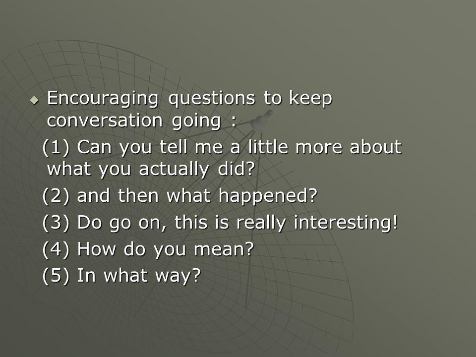  Useful questions to probe deeper : gunakan 5W dan 1H gunakan 5W dan 1H  Wonderful words : who, when, why, what, where, how, would, which