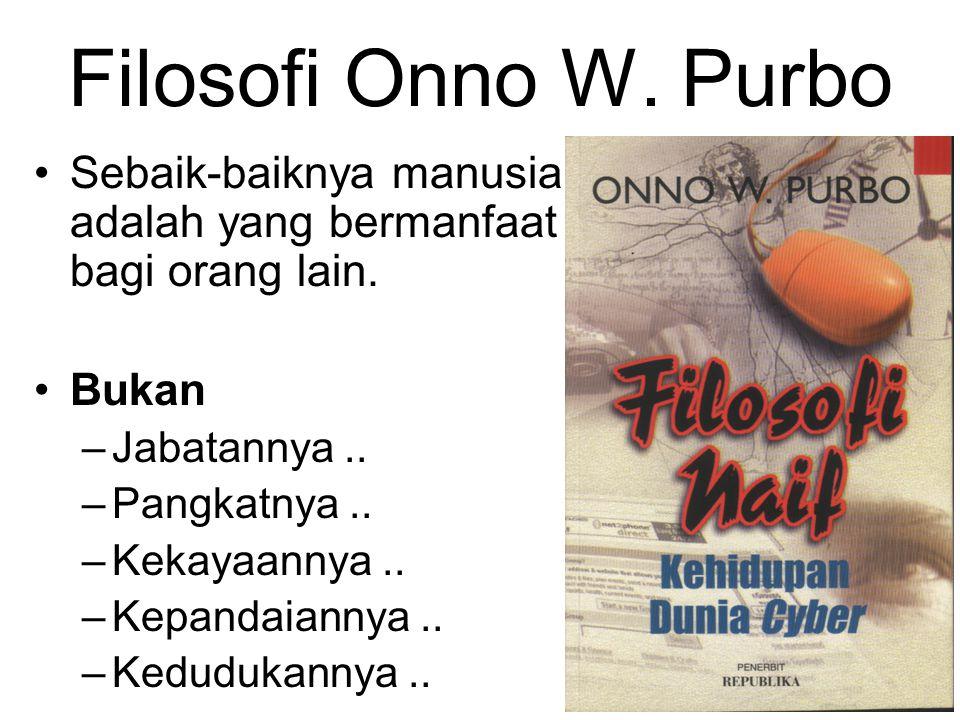 Filosofi Onno W. Purbo Sebaik-baiknya manusia adalah yang bermanfaat bagi orang lain. Bukan –Jabatannya.. –Pangkatnya.. –Kekayaannya.. –Kepandaiannya.