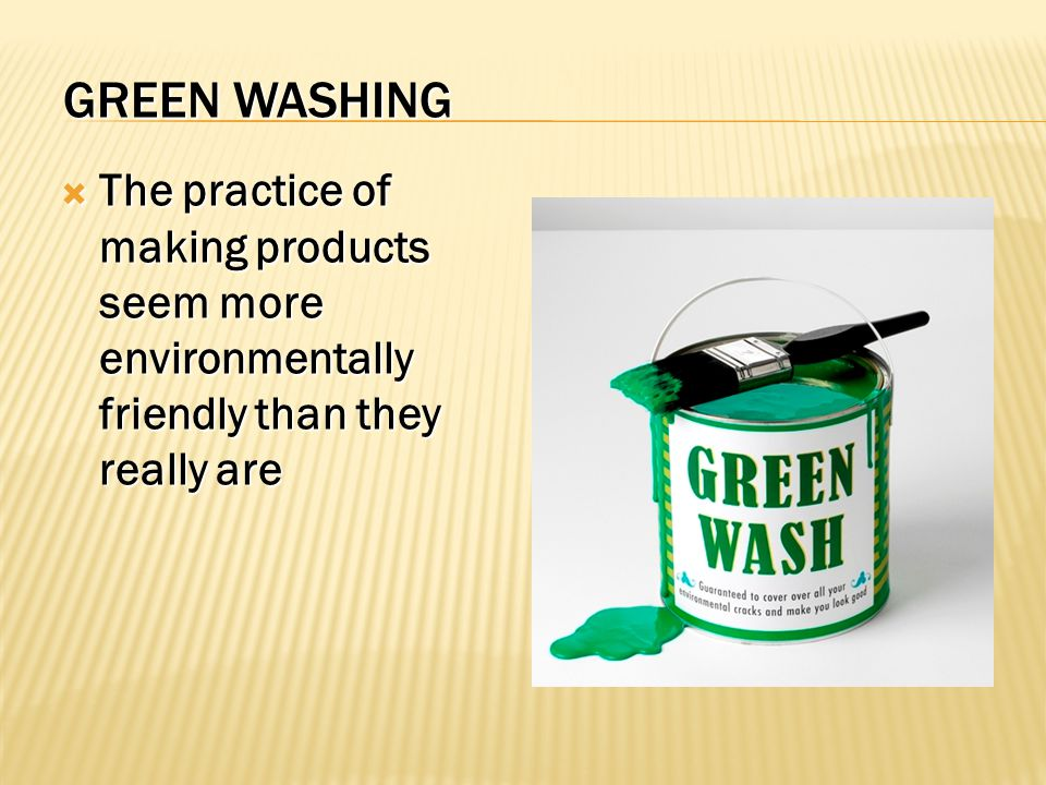 GREEN WASHING  The practice of making products seem more environmentally friendly than they really are