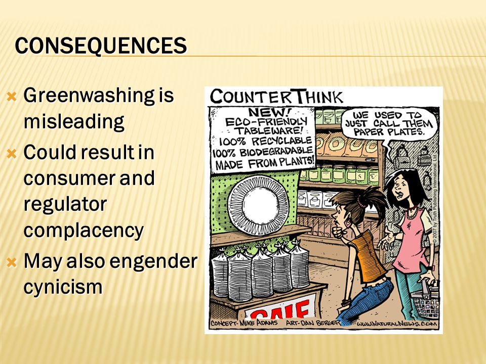 CONSEQUENCES  Greenwashing is misleading  Could result in consumer and regulator complacency  May also engender cynicism