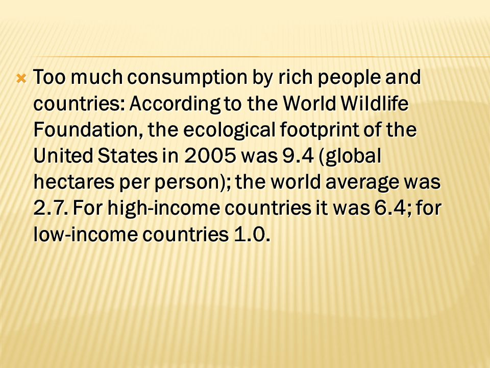 TTTToo much consumption by rich people and countries: According to the World Wildlife Foundation, the ecological footprint of the United States in 2005 was 9.4 (global hectares per person); the world average was 2.7.