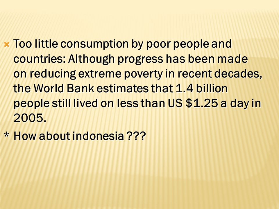 TTTToo little consumption by poor people and countries: Although progress has been made on reducing extreme poverty in recent decades, the World Bank estimates that 1.4 billion people still lived on less than US $1.25 a day in 2005.