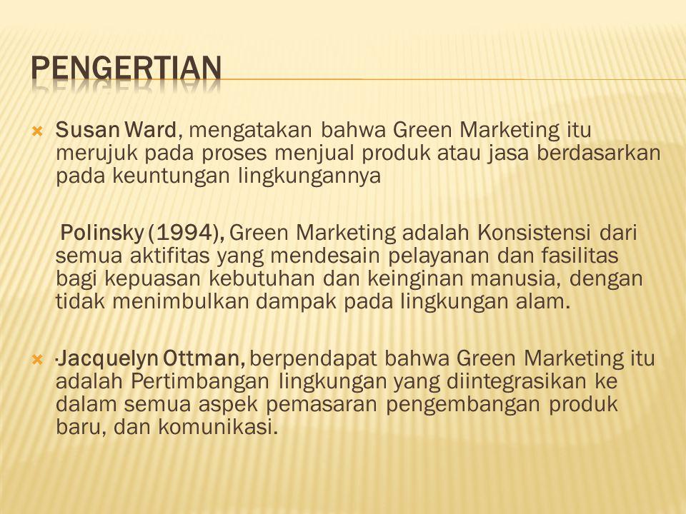 Susan Ward, mengatakan bahwa Green Marketing itu merujuk pada proses menjual produk atau jasa berdasarkan pada keuntungan lingkungannya Polinsky (1994), Green Marketing adalah Konsistensi dari semua aktifitas yang mendesain pelayanan dan fasilitas bagi kepuasan kebutuhan dan keinginan manusia, dengan tidak menimbulkan dampak pada lingkungan alam.