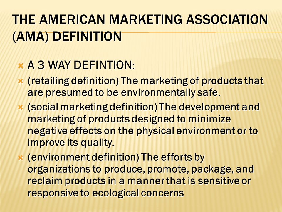 THE AMERICAN MARKETING ASSOCIATION (AMA) DEFINITION  A 3 WAY DEFINTION :  (retailing definition) The marketing of products that are presumed to be environmentally safe.