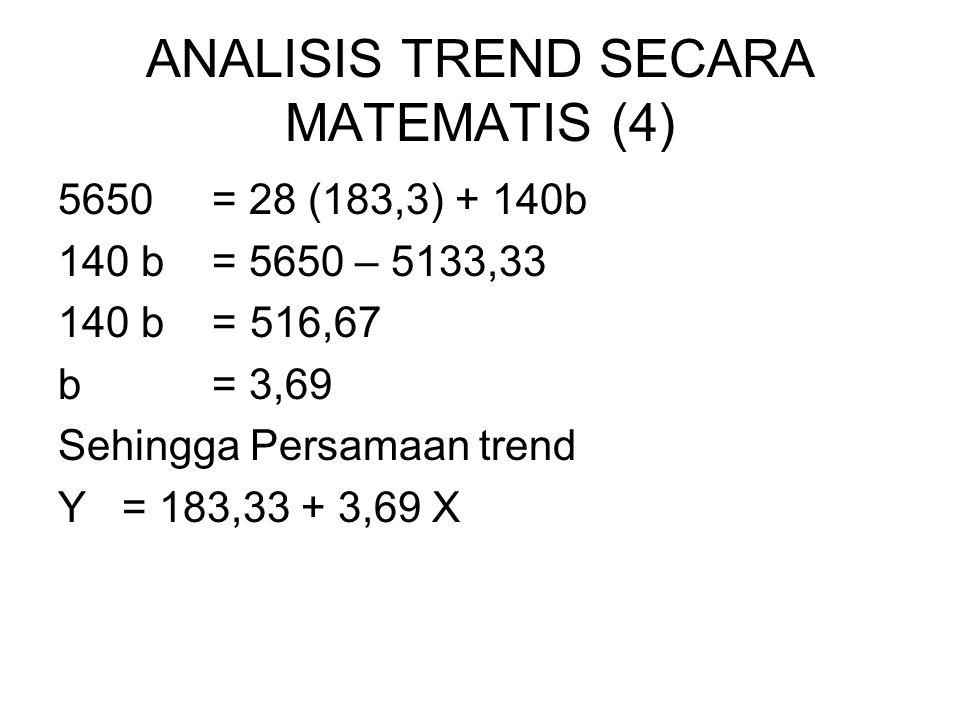 ANALISIS TREND SECARA MATEMATIS (4) 5650 = 28 (183,3) + 140b 140 b = 5650 – 5133,33 140 b = 516,67 b = 3,69 Sehingga Persamaan trend Y= 183,33 + 3,69 X
