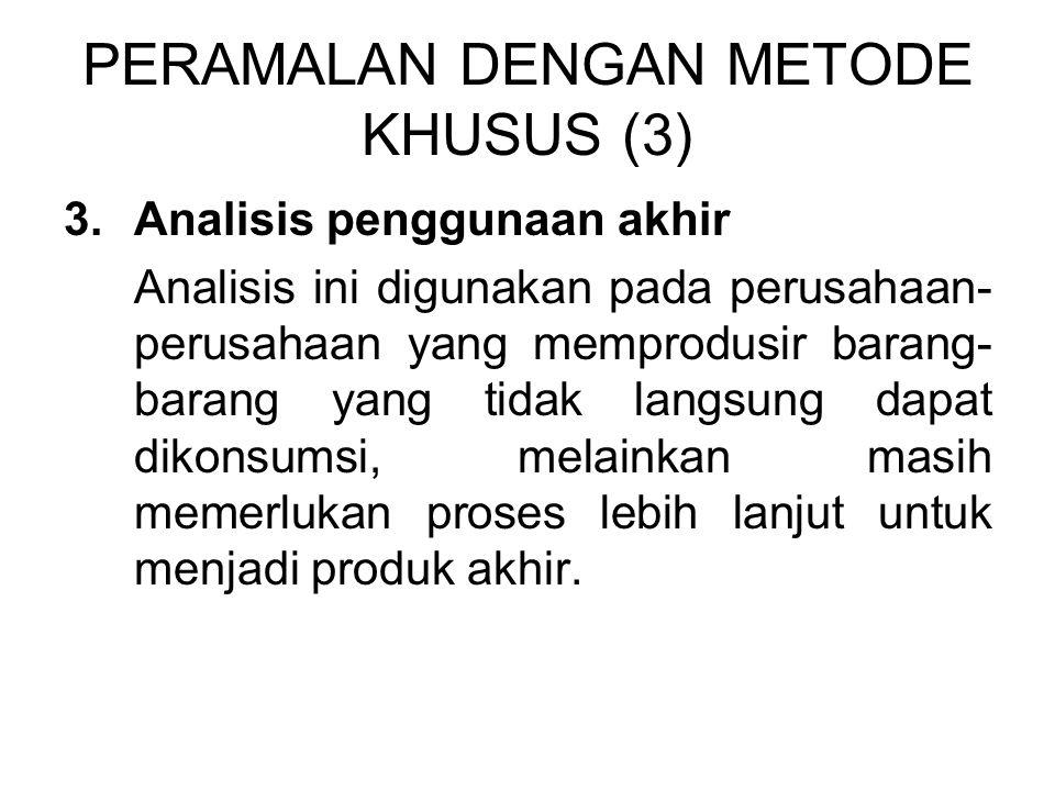 PERAMALAN DENGAN METODE KHUSUS (3) 3.Analisis penggunaan akhir Analisis ini digunakan pada perusahaan- perusahaan yang memprodusir barang- barang yang