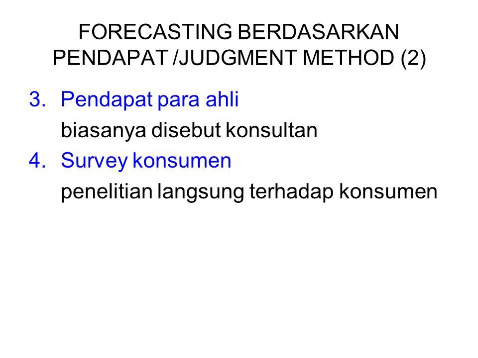 FORECASTING BERDASARKAN PENDAPAT /JUDGMENT METHOD (2) 3.Pendapat para ahli biasanya disebut konsultan 4.Survey konsumen penelitian langsung terhadap k