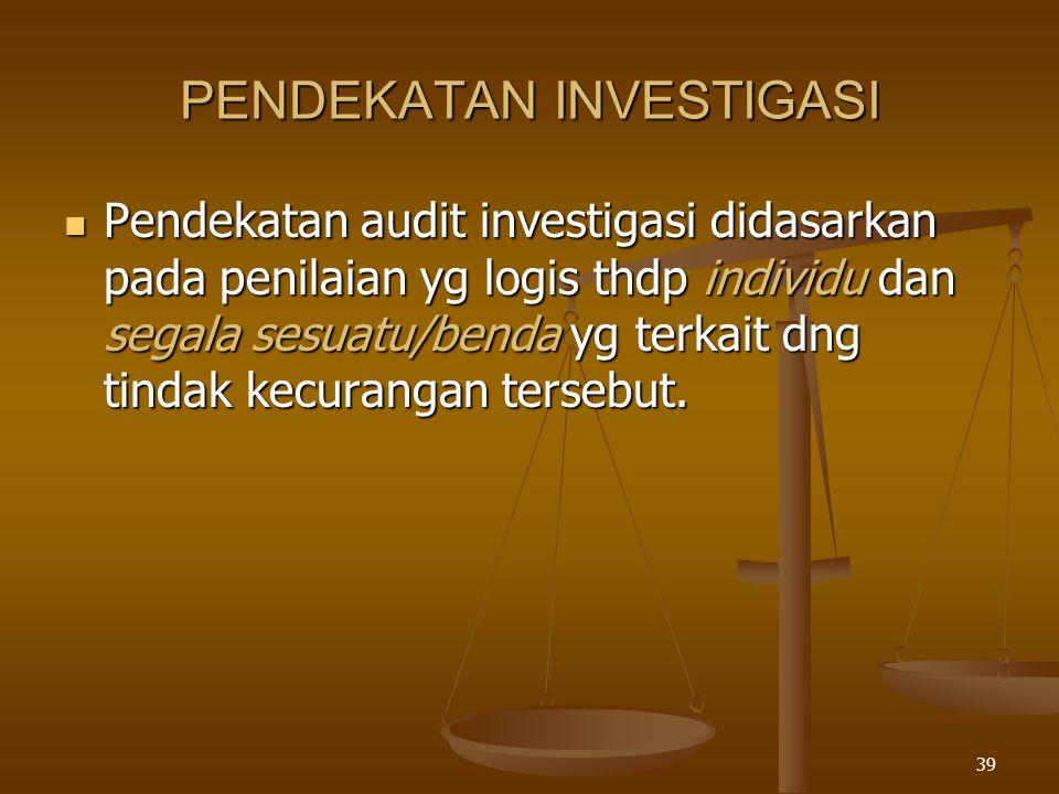 38 AUDIT INVESTIGASI INVESTIGATIVE AUDITING INVOLVES REVIEWING FINANCIAL DOCUMENTATION FOR A SPECIFIC PURPOSE, WHICH COULD RELATE TO LIGITATION SUPPORT AND INSURANCE CLAIMS, AS WELL AS CRIMINAL MATTER INVESTIGATIVE AUDITING INVOLVES REVIEWING FINANCIAL DOCUMENTATION FOR A SPECIFIC PURPOSE, WHICH COULD RELATE TO LIGITATION SUPPORT AND INSURANCE CLAIMS, AS WELL AS CRIMINAL MATTER Investigasi merupakan penerapan kecerdasan, pertimbangan yg sehat dan pengalaman, selain juga pemahaman thd ketentuan perundangan dan prinsip-prinsip investigasi guna pemecahan permasalahan yg dihadapi Investigasi merupakan penerapan kecerdasan, pertimbangan yg sehat dan pengalaman, selain juga pemahaman thd ketentuan perundangan dan prinsip-prinsip investigasi guna pemecahan permasalahan yg dihadapi