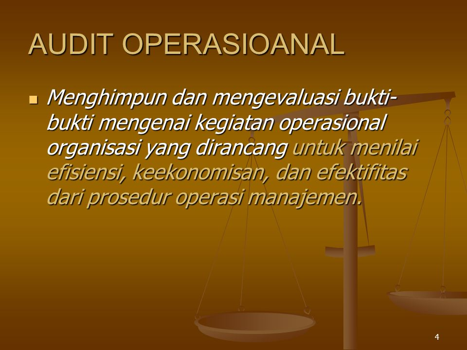 4 AUDIT OPERASIOANAL Menghimpun dan mengevaluasi bukti- bukti mengenai kegiatan operasional organisasi yang dirancang untuk menilai efisiensi, keekonomisan, dan efektifitas dari prosedur operasi manajemen.
