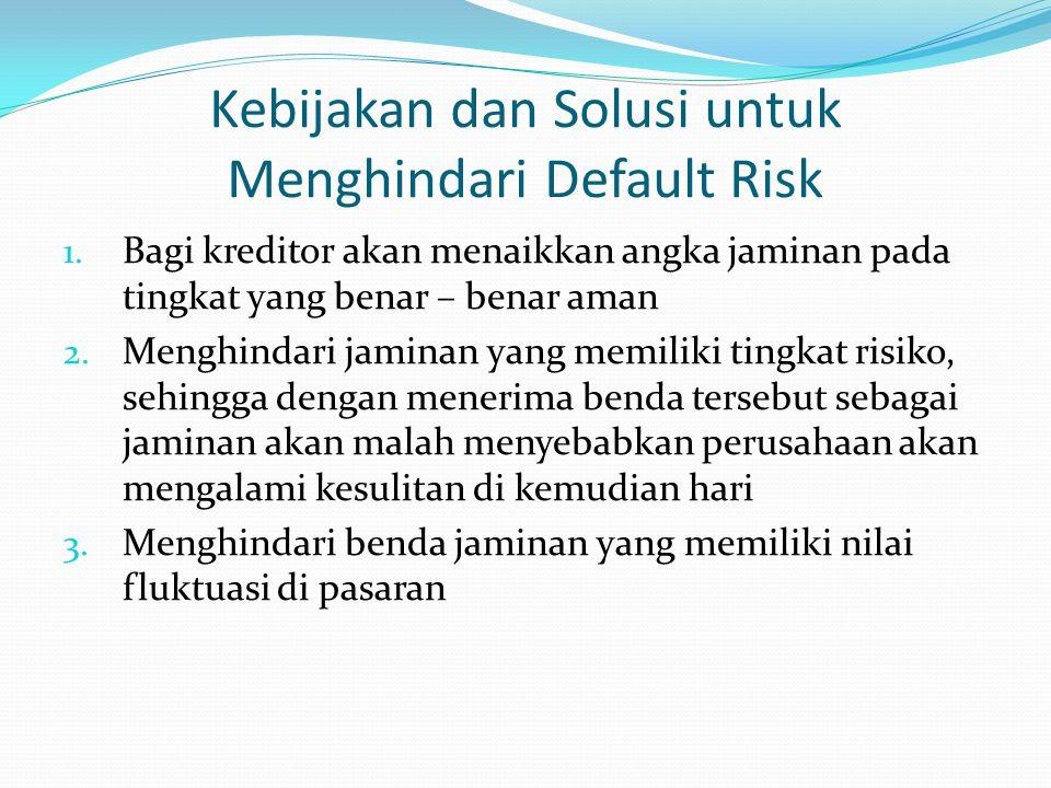 Kebijakan dan Solusi untuk Menghindari Default Risk 1. Bagi kreditor akan menaikkan angka jaminan pada tingkat yang benar – benar aman 2. Menghindari