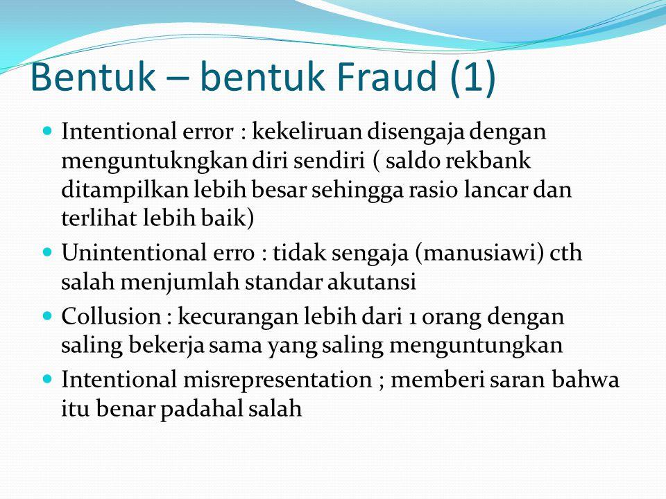 Bentuk – bentuk Fraud (1) Intentional error : kekeliruan disengaja dengan menguntukngkan diri sendiri ( saldo rekbank ditampilkan lebih besar sehingga