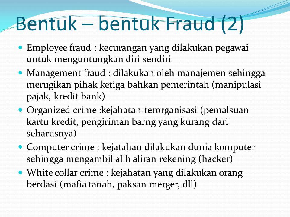 Bentuk – bentuk Fraud (2) Employee fraud : kecurangan yang dilakukan pegawai untuk menguntungkan diri sendiri Management fraud : dilakukan oleh manaje