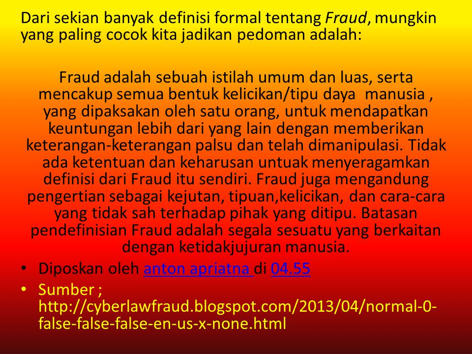 "Berdasarkan defenisi dari The Institute of Internal Auditor (""IIA""), yang dimaksud dengan fraud adalah ""An array of irregularities and illegal acts ch"