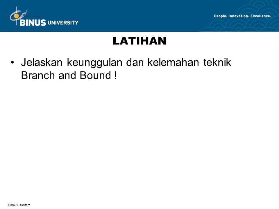 Bina Nusantara LATIHAN Jelaskan keunggulan dan kelemahan teknik Branch and Bound !