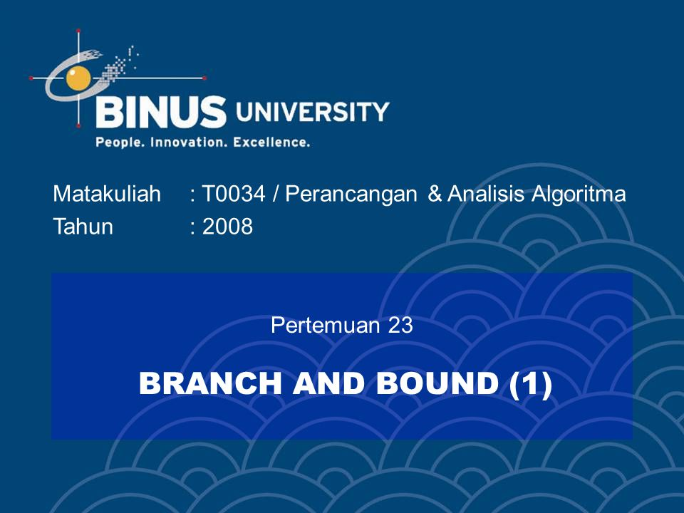 Bina Nusantara BRANCH AND BOUND Metode Branch and Bound adalah sebuah teknik algoritma yang secara khusus mempelajari bagaimana caranya memperkecil Search Tree menjadi sekecil mungkin.