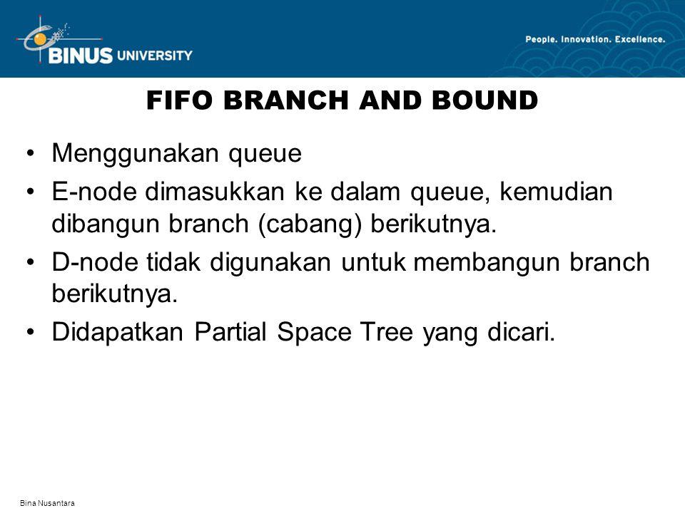 Bina Nusantara FIFO BRANCH AND BOUND Menggunakan queue E-node dimasukkan ke dalam queue, kemudian dibangun branch (cabang) berikutnya. D-node tidak di