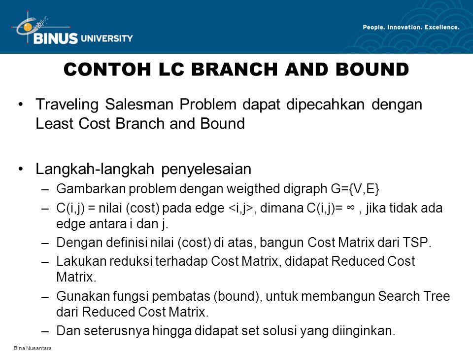 Bina Nusantara CONTOH LC BRANCH AND BOUND Traveling Salesman Problem dapat dipecahkan dengan Least Cost Branch and Bound Langkah-langkah penyelesaian